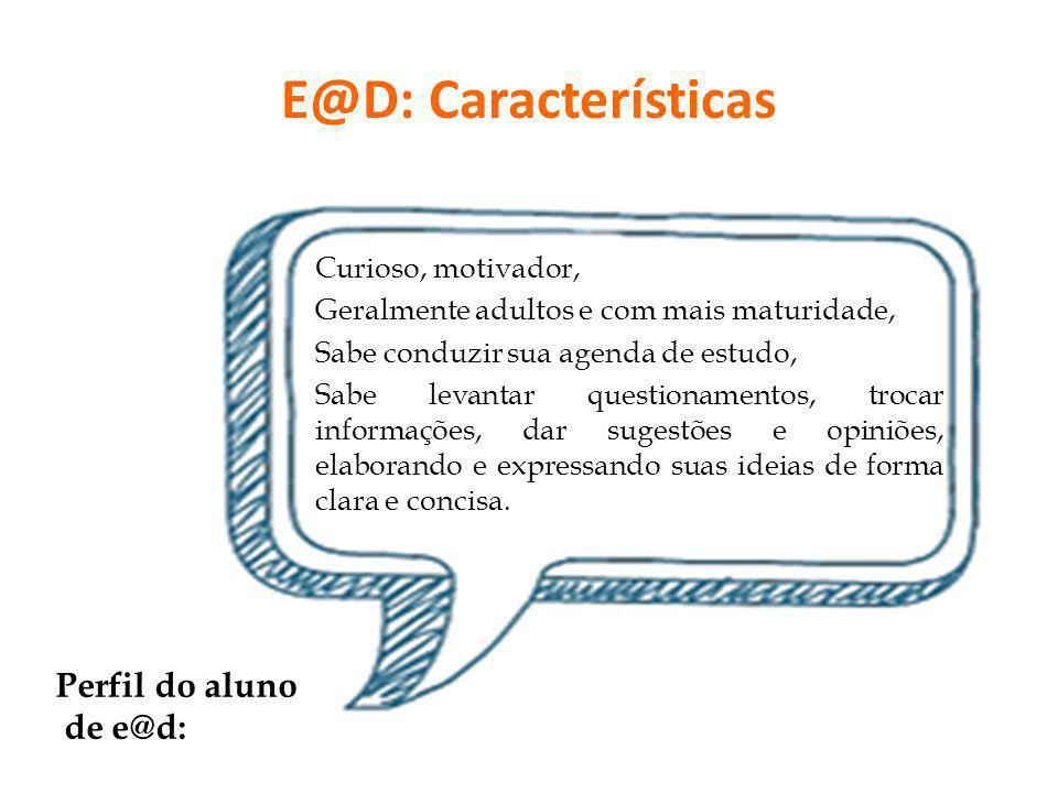 E@D: Características Curioso, motivador, Geralmente adultos e com mais maturidade, Sabe conduzir sua agenda de estudo, Sabe levantar questionamentos,
