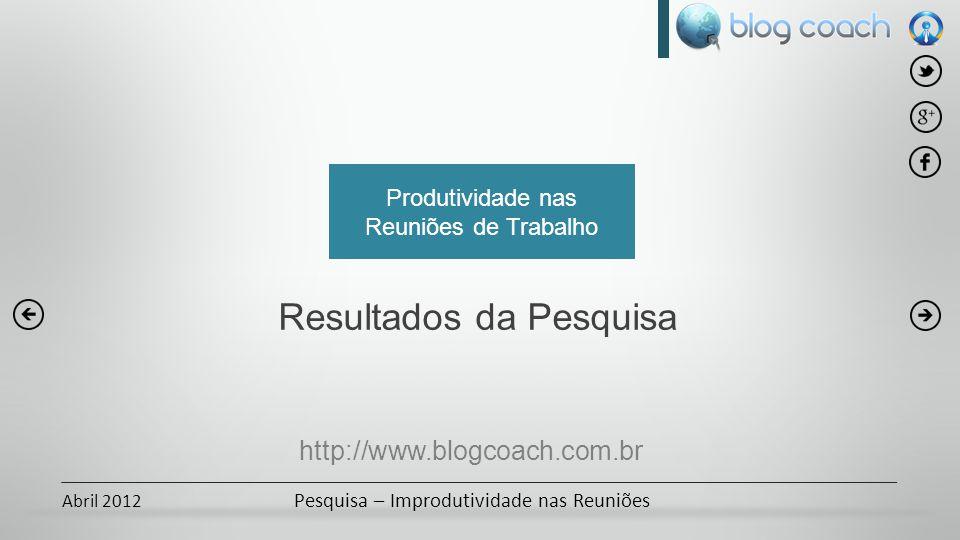 Abril 2012 Pesquisa – Improdutividade nas Reuniões Produtividade nas Reuniões de Trabalho Resultados da Pesquisa http://www.blogcoach.com.br