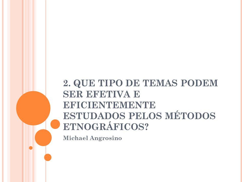 2.QUE TIPO DE TEMAS PODEM SER EFETIVA E EFICIENTEMENTE ESTUDADOS PELOS MÉTODOS ETNOGRÁFICOS.