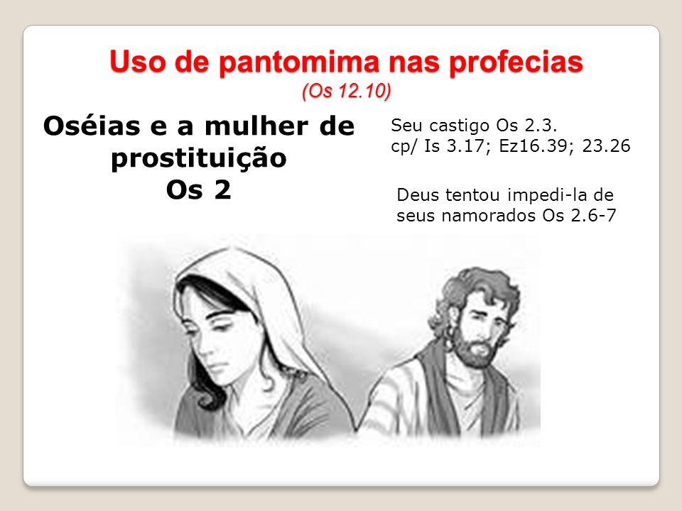 Oséias e a mulher de prostituição Os 2 Uso de pantomima nas profecias (Os 12.10) Seu castigo Os 2.3. cp/ Is 3.17; Ez16.39; 23.26 Deus tentou impedi-la