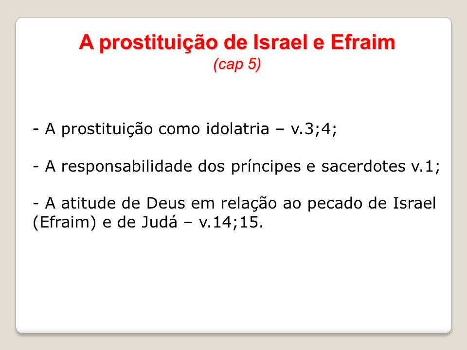 A prostituição de Israel e Efraim (cap 5) - A prostituição como idolatria – v.3;4; - A responsabilidade dos príncipes e sacerdotes v.1; - A atitude de