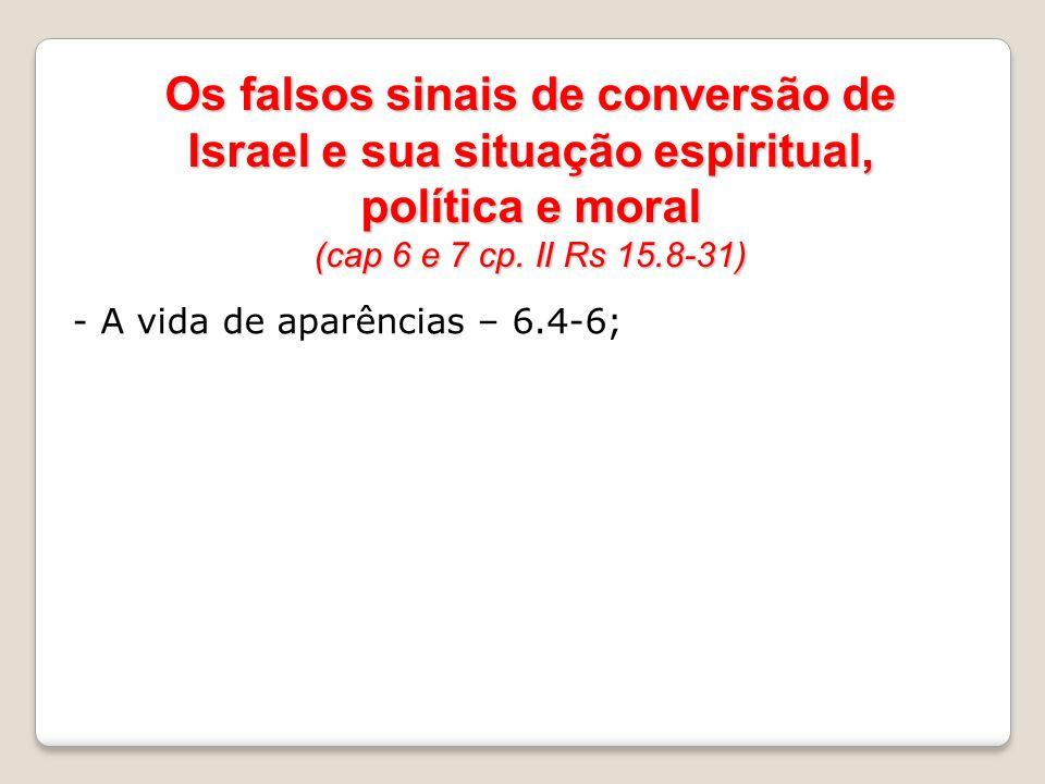 Os falsos sinais de conversão de Israel e sua situação espiritual, política e moral (cap 6 e 7 cp. II Rs 15.8-31) - A vida de aparências – 6.4-6;
