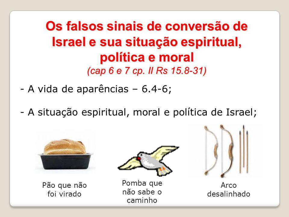 Os falsos sinais de conversão de Israel e sua situação espiritual, política e moral (cap 6 e 7 cp. II Rs 15.8-31) - A vida de aparências – 6.4-6; - A