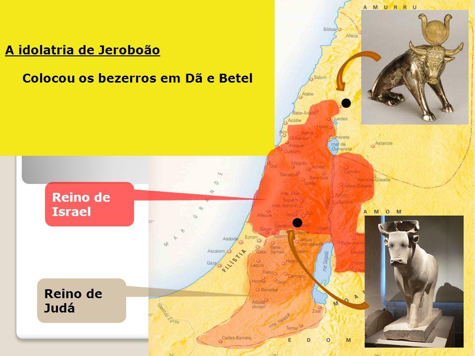 A idolatria de Jeroboão Colocou os bezerros em Dã e Betel Reino de Judá Reino de Israel