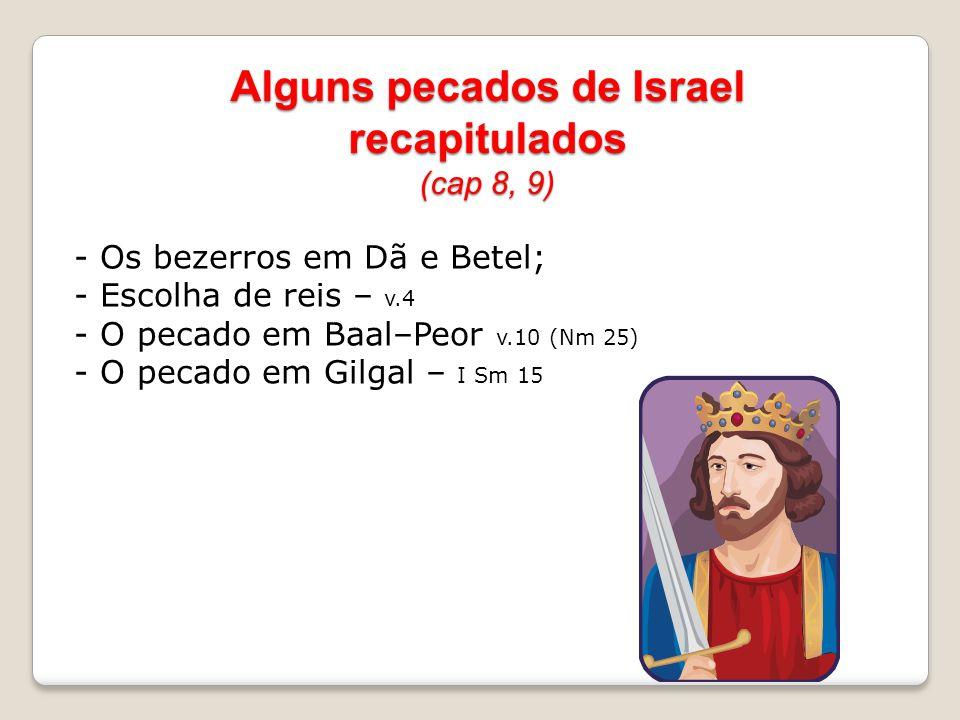 Alguns pecados de Israel recapitulados (cap 8, 9) - Os bezerros em Dã e Betel; - Escolha de reis – v.4 - O pecado em Baal–Peor v.10 (Nm 25) - O pecado