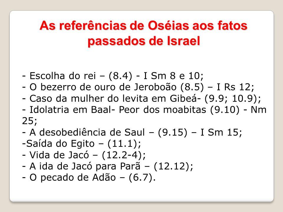 As referências de Oséias aos fatos passados de Israel - Escolha do rei – (8.4) - I Sm 8 e 10; - O bezerro de ouro de Jeroboão (8.5) – I Rs 12; - Caso