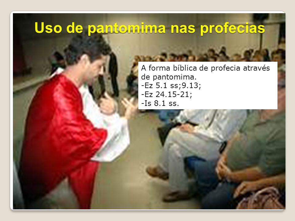 A forma bíblica de profecia através de pantomima. -Ez 5.1 ss;9.13; -Ez 24.15-21; -Is 8.1 ss. Uso de pantomima nas profecias