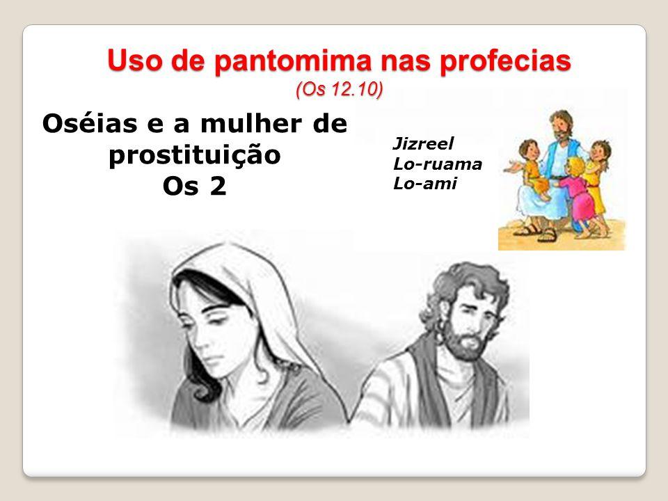 Oséias e a mulher de prostituição Os 2 Uso de pantomima nas profecias (Os 12.10) Seu castigo Os 2.3.