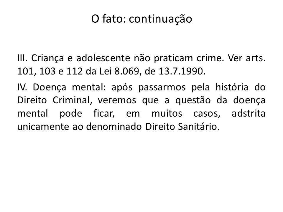 O fato: continuação III. Criança e adolescente não praticam crime. Ver arts. 101, 103 e 112 da Lei 8.069, de 13.7.1990. IV. Doença mental: após passar