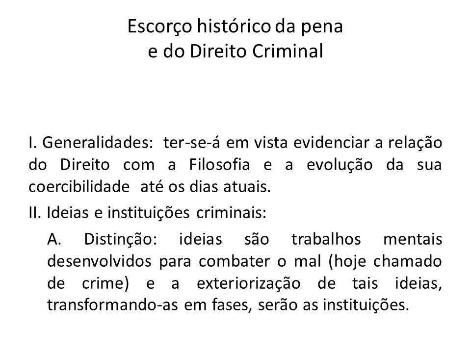 Escorço histórico da pena e do Direito Criminal I. Generalidades: ter-se-á em vista evidenciar a relação do Direito com a Filosofia e a evolução da su