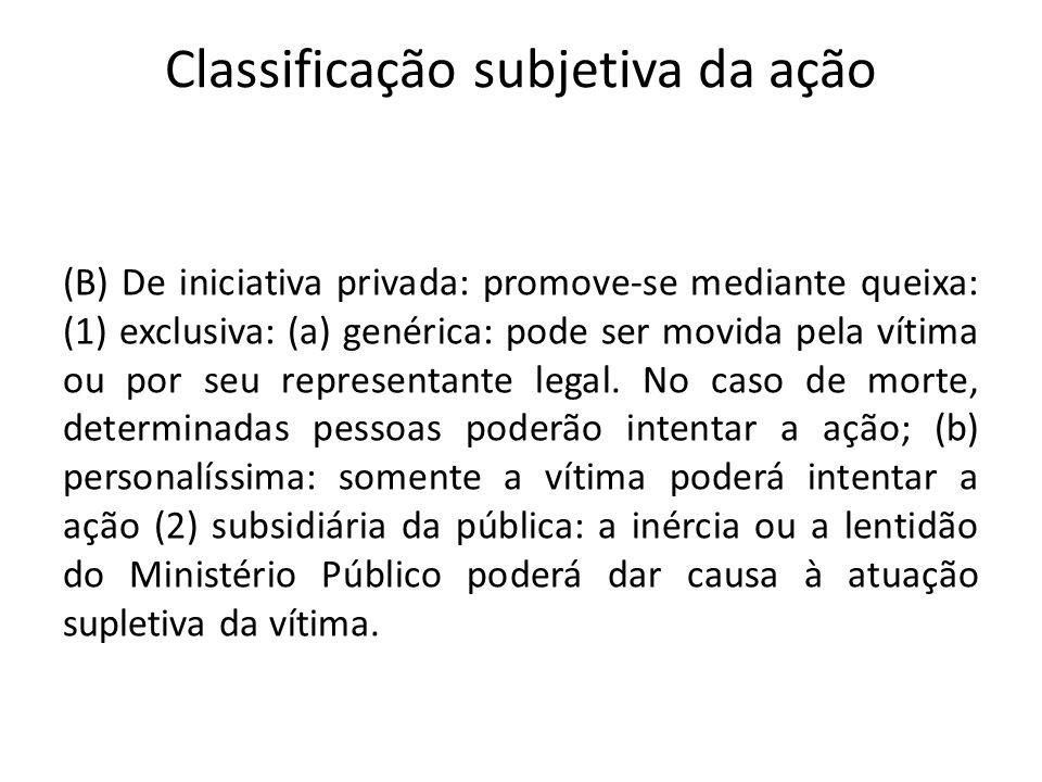 Classificação subjetiva da ação (B) De iniciativa privada: promove-se mediante queixa: (1) exclusiva: (a) genérica: pode ser movida pela vítima ou por