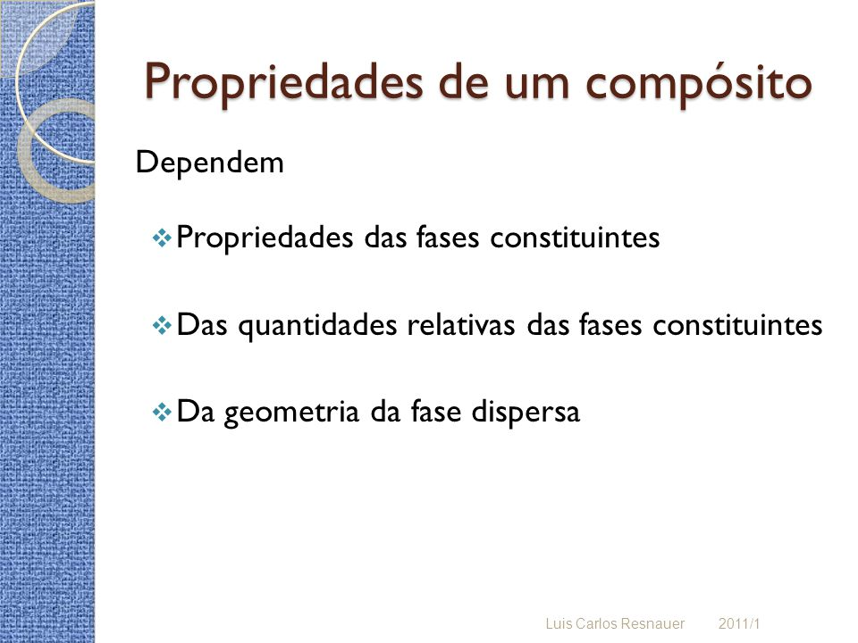 Propriedades de um compósito Dependem Propriedades das fases constituintes Das quantidades relativas das fases constituintes Da geometria da fase dispersa Luis Carlos Resnauer 2011/1