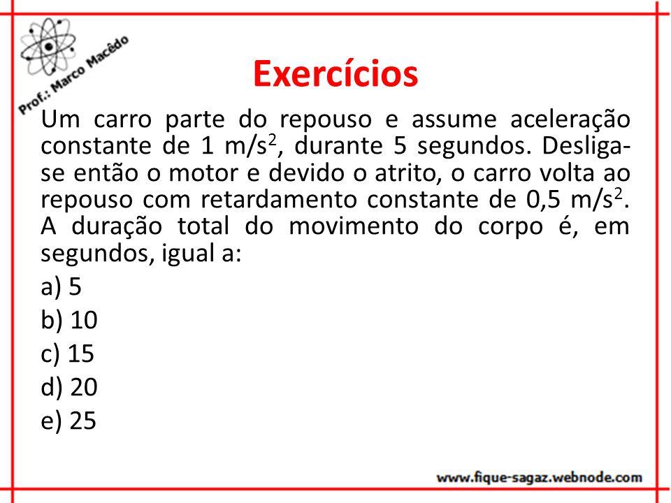 Exercícios Um carro parte do repouso e assume aceleração constante de 1 m/s 2, durante 5 segundos.