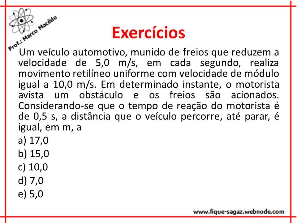 Exercícios Um veículo automotivo, munido de freios que reduzem a velocidade de 5,0 m/s, em cada segundo, realiza movimento retilíneo uniforme com velocidade de módulo igual a 10,0 m/s.
