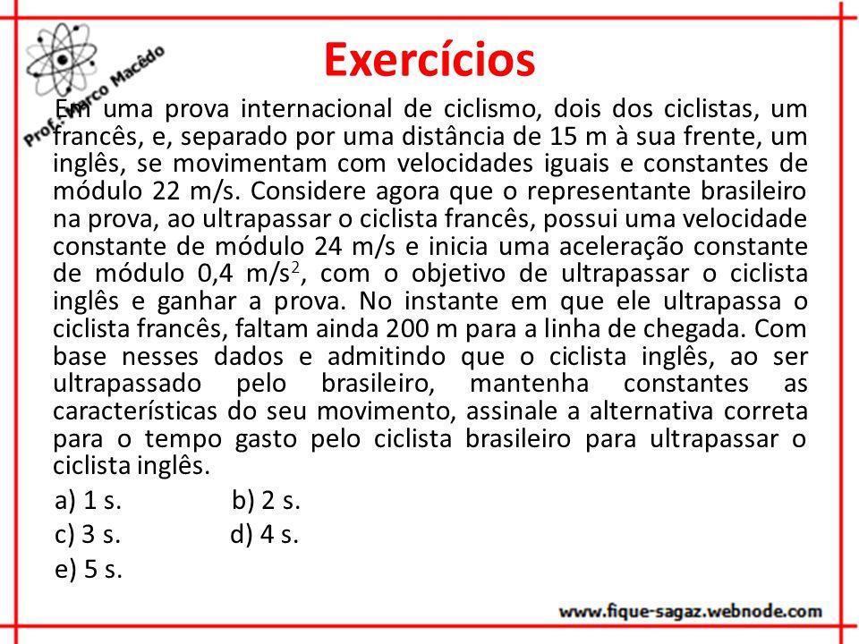 Exercícios Em uma prova internacional de ciclismo, dois dos ciclistas, um francês, e, separado por uma distância de 15 m à sua frente, um inglês, se movimentam com velocidades iguais e constantes de módulo 22 m/s.