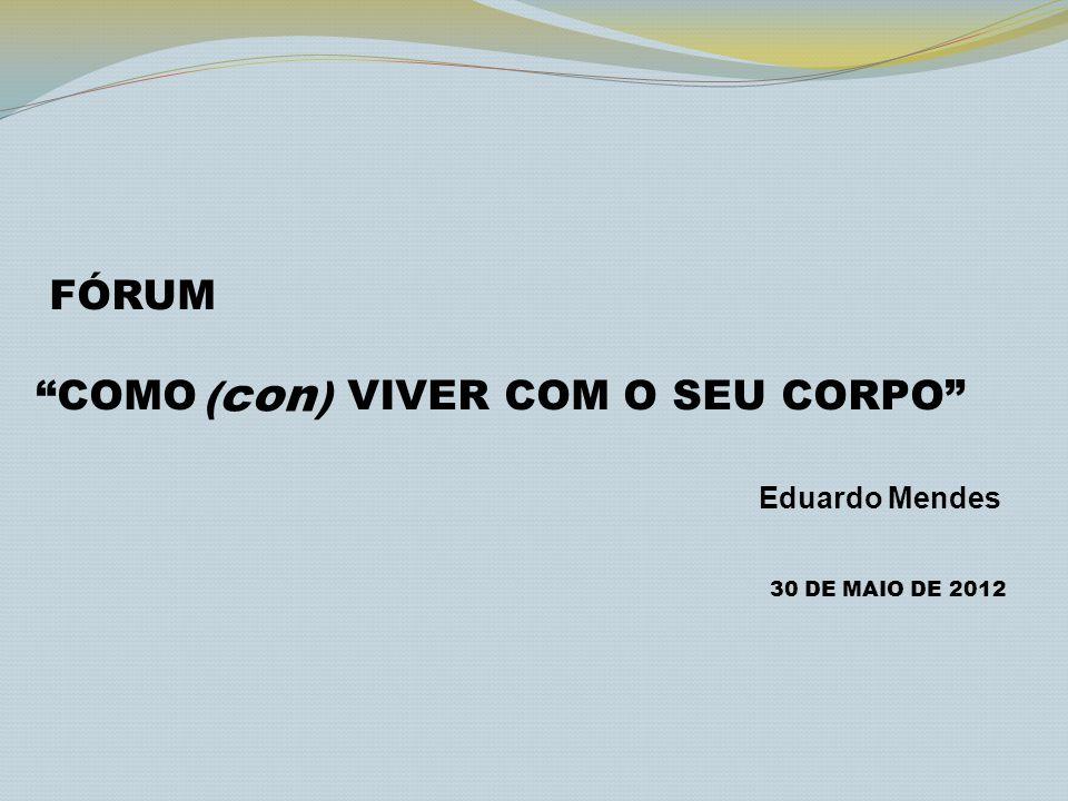 FÓRUM COMO VIVER COM O SEU CORPO Eduardo Mendes 30 DE MAIO DE 2012 ( con )