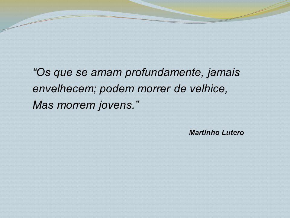 Os que se amam profundamente, jamais envelhecem; podem morrer de velhice, Mas morrem jovens. Martinho Lutero