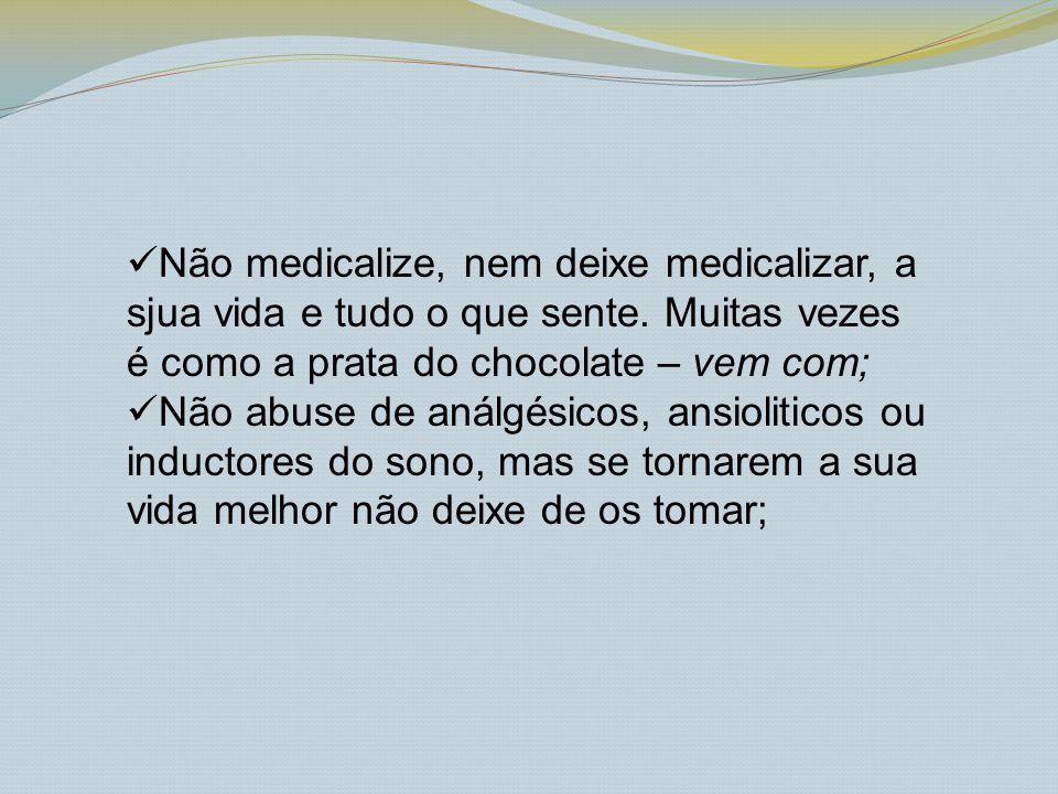 Não medicalize, nem deixe medicalizar, a sjua vida e tudo o que sente. Muitas vezes é como a prata do chocolate – vem com; Não abuse de análgésicos, a