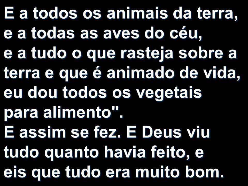 E a todos os animais da terra, e a todas as aves do céu, e a tudo o que rasteja sobre a terra e que é animado de vida, eu dou todos os vegetais para alimento .