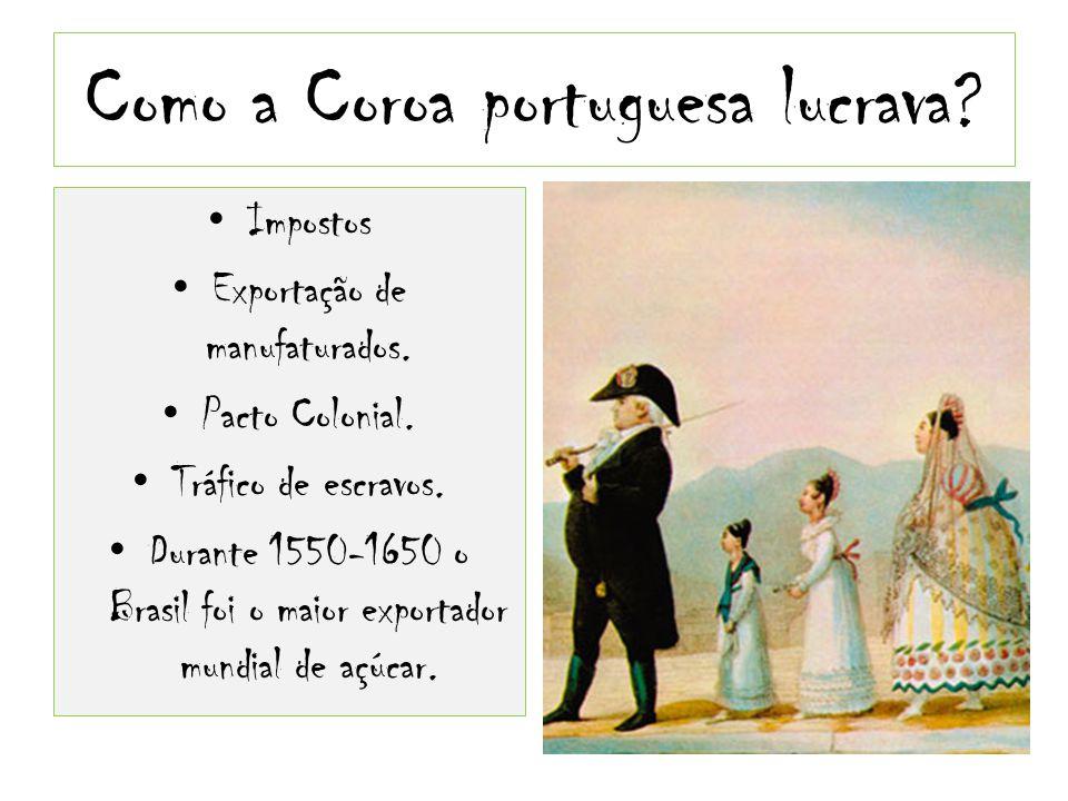 Como a Coroa portuguesa lucrava? Impostos Exportação de manufaturados. Pacto Colonial. Tráfico de escravos. Durante 1550-1650 o Brasil foi o maior exp