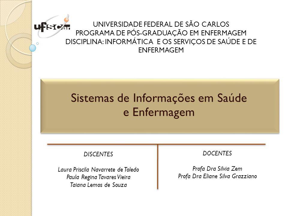 UNIVERSIDADE FEDERAL DE SÃO CARLOS PROGRAMA DE PÓS-GRADUAÇÃO EM ENFERMAGEM DISCIPLINA: INFORMÁTICA E OS SERVIÇOS DE SAÚDE E DE ENFERMAGEM Sistemas de Informações em Saúde e Enfermagem DISCENTES Laura Priscila Navarrete de Toledo Paula Regina Tavares Vieira Taiana Lemos de Souza DOCENTES Profa Dra Silvia Zem Profa Dra Eliane Silva Grazziano