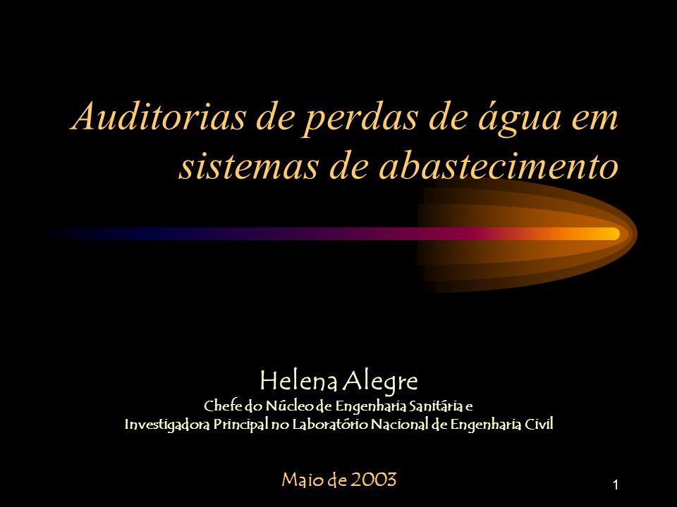 1 Auditorias de perdas de água em sistemas de abastecimento Helena Alegre Chefe do Núcleo de Engenharia Sanitária e Investigadora Principal no Laboratório Nacional de Engenharia Civil Maio de 2003
