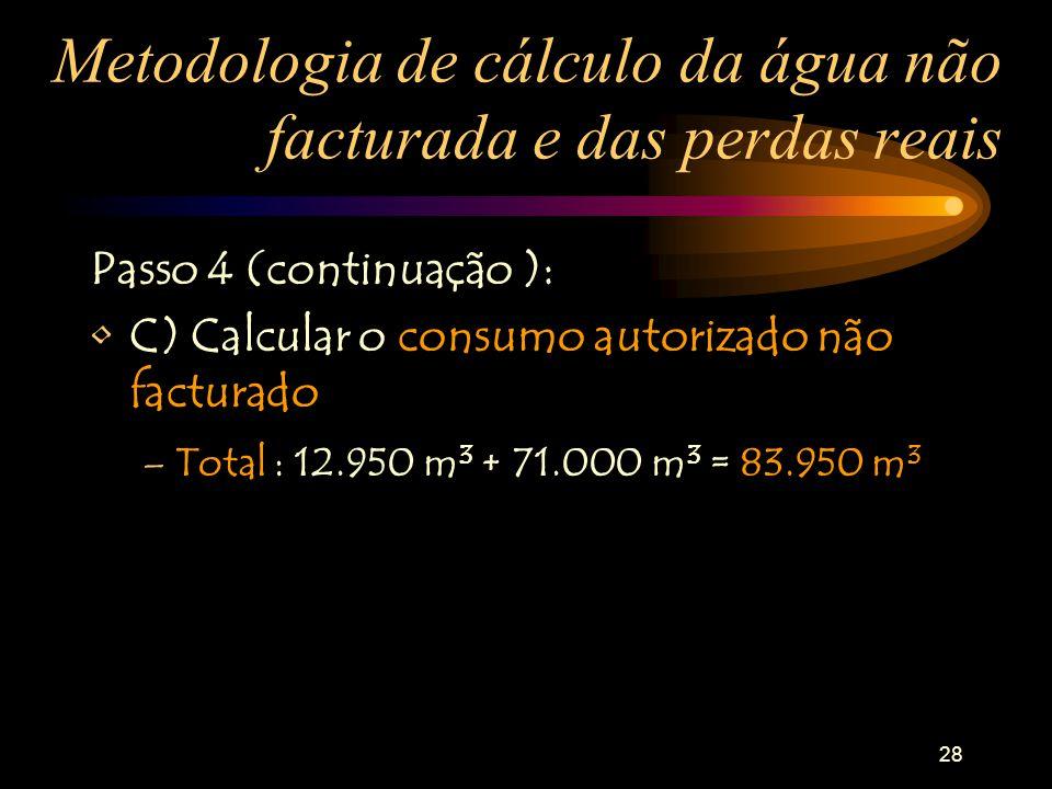 28 Metodologia de cálculo da água não facturada e das perdas reais Passo 4 (continuação ): C) Calcular o consumo autorizado não facturado –Total : 12.950 m 3 + 71.000 m 3 = 83.950 m 3