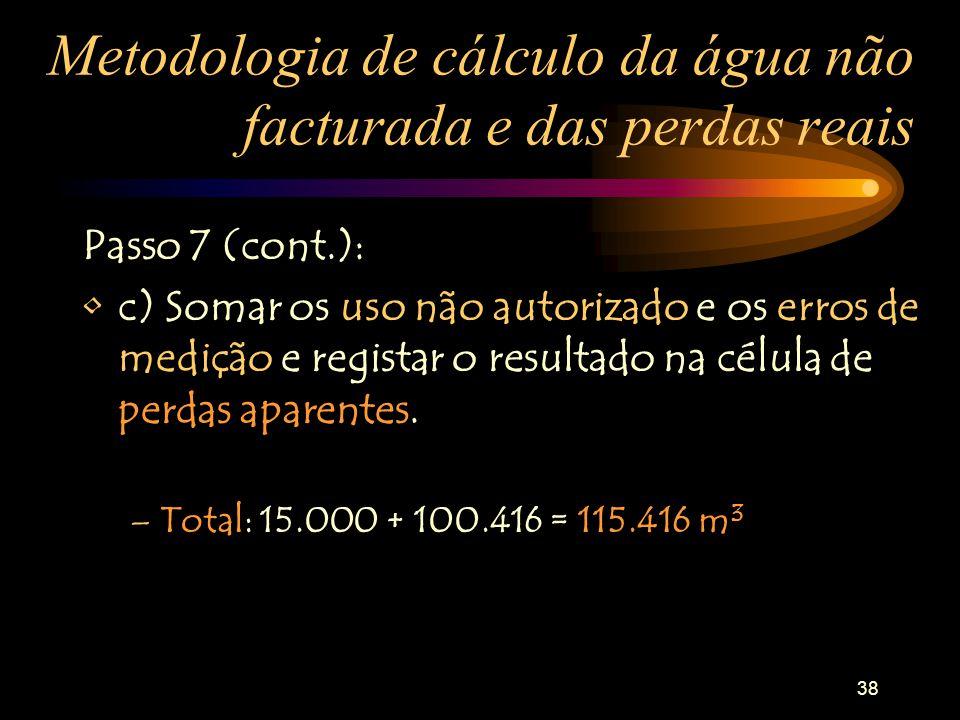 38 Metodologia de cálculo da água não facturada e das perdas reais Passo 7 (cont.): c) Somar os uso não autorizado e os erros de medição e registar o
