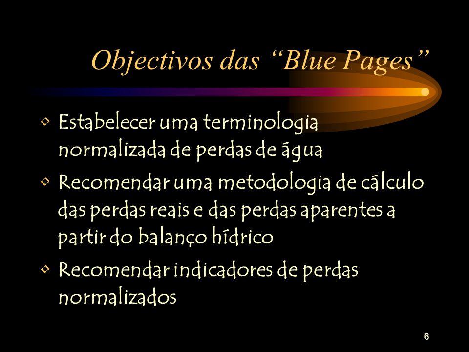 6 Objectivos das Blue Pages Estabelecer uma terminologia normalizada de perdas de água Recomendar uma metodologia de cálculo das perdas reais e das perdas aparentes a partir do balanço hídrico Recomendar indicadores de perdas normalizados