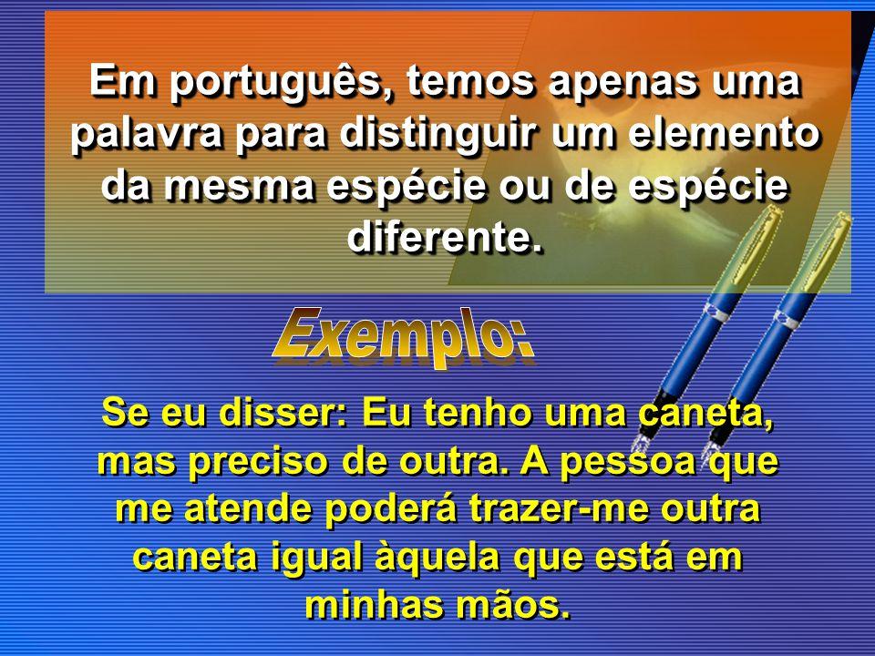 Em português, temos apenas uma palavra para distinguir um elemento da mesma espécie ou de espécie diferente. Se eu disser: Eu tenho uma caneta, mas pr