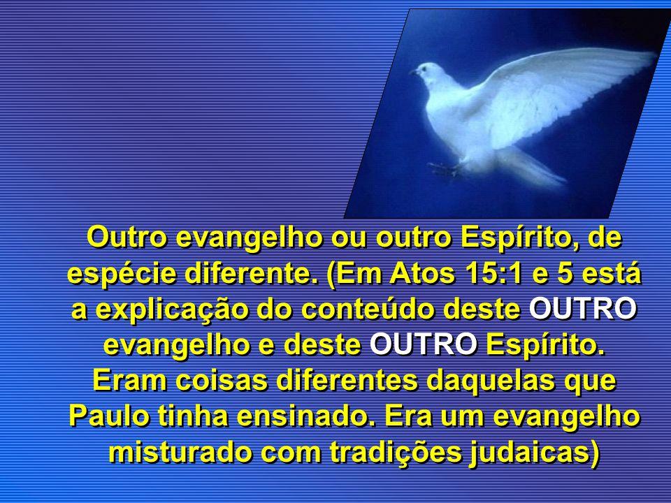 Outro evangelho ou outro Espírito, de espécie diferente. (Em Atos 15:1 e 5 está a explicação do conteúdo deste OUTRO evangelho e deste OUTRO Espírito.