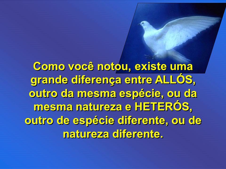 Como você notou, existe uma grande diferença entre ALLÓS, outro da mesma espécie, ou da mesma natureza e HETERÓS, outro de espécie diferente, ou de na