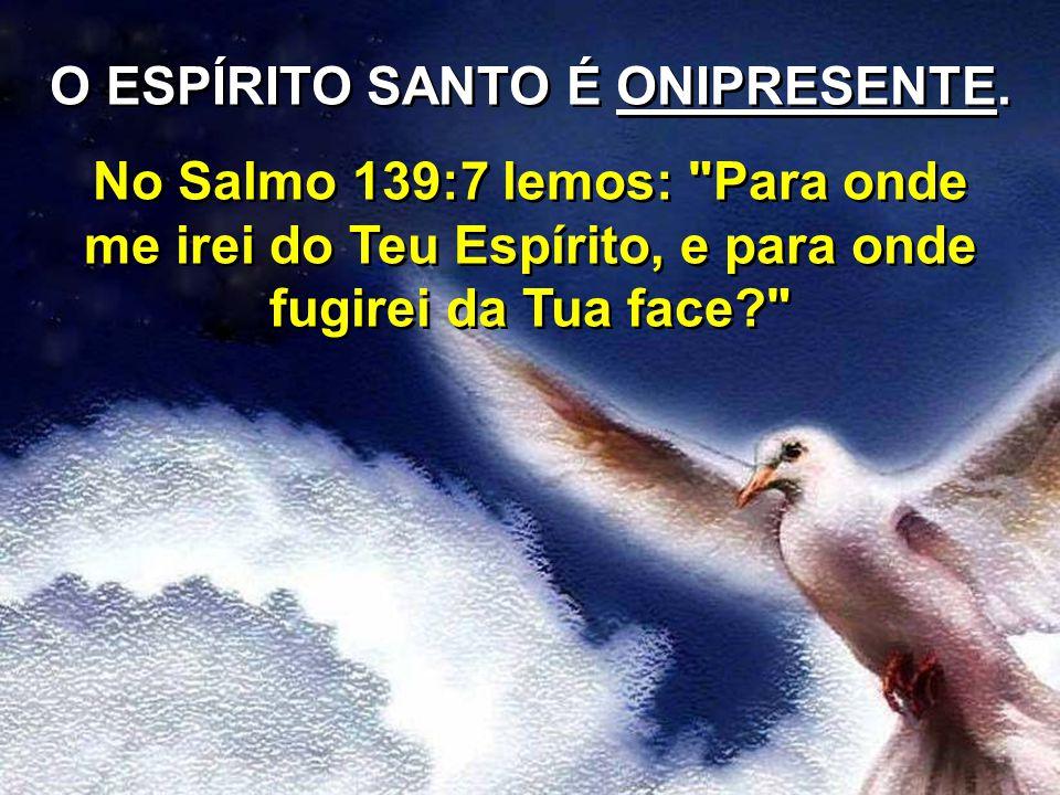 O ESPÍRITO SANTO É ONIPRESENTE. No Salmo 139:7 lemos: