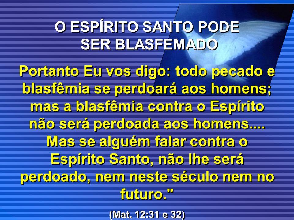 O ESPÍRITO SANTO PODE SER BLASFEMADO Portanto Eu vos digo: todo pecado e blasfêmia se perdoará aos homens; mas a blasfêmia contra o Espírito não será