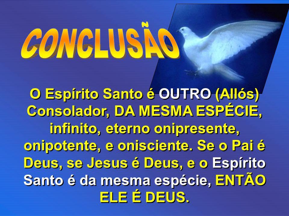 O Espírito Santo é OUTRO (Allós) Consolador, DA MESMA ESPÉCIE, infinito, eterno onipresente, onipotente, e onisciente. Se o Pai é Deus, se Jesus é Deu