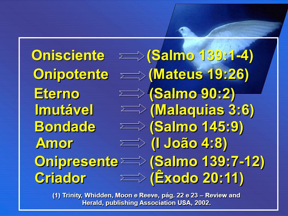 Onisciente (Salmo 139:1-4) Onipotente (Mateus 19:26) Eterno (Salmo 90:2) Imutável (Malaquias 3:6) Bondade (Salmo 145:9) Amor (I João 4:8) Onipresente