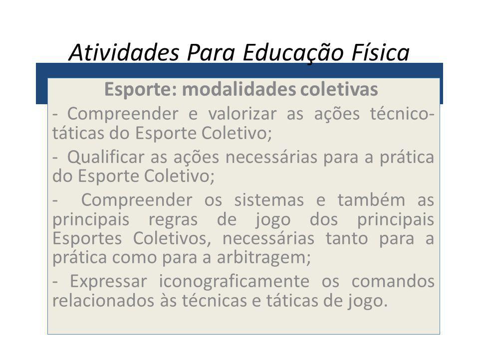Atividades Para Educação Física Esporte: modalidades coletivas - Compreender e valorizar as ações técnico- táticas do Esporte Coletivo; - Qualificar a