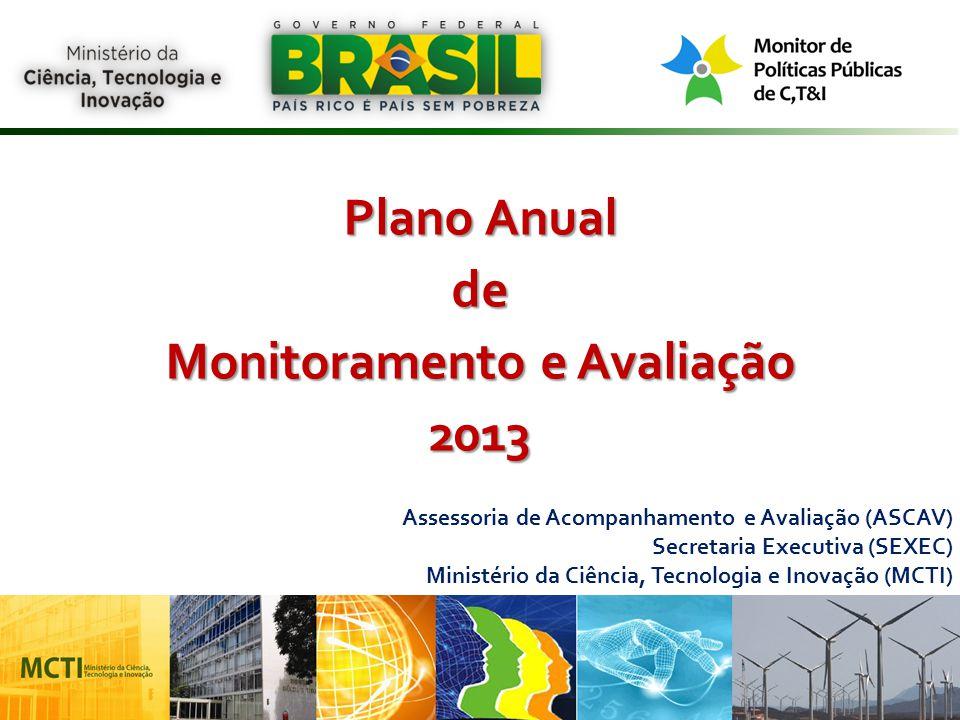 1 Plano Anual de Monitoramento e Avaliação 2013 Assessoria de Acompanhamento e Avaliação (ASCAV) Secretaria Executiva (SEXEC) Ministério da Ciência, T