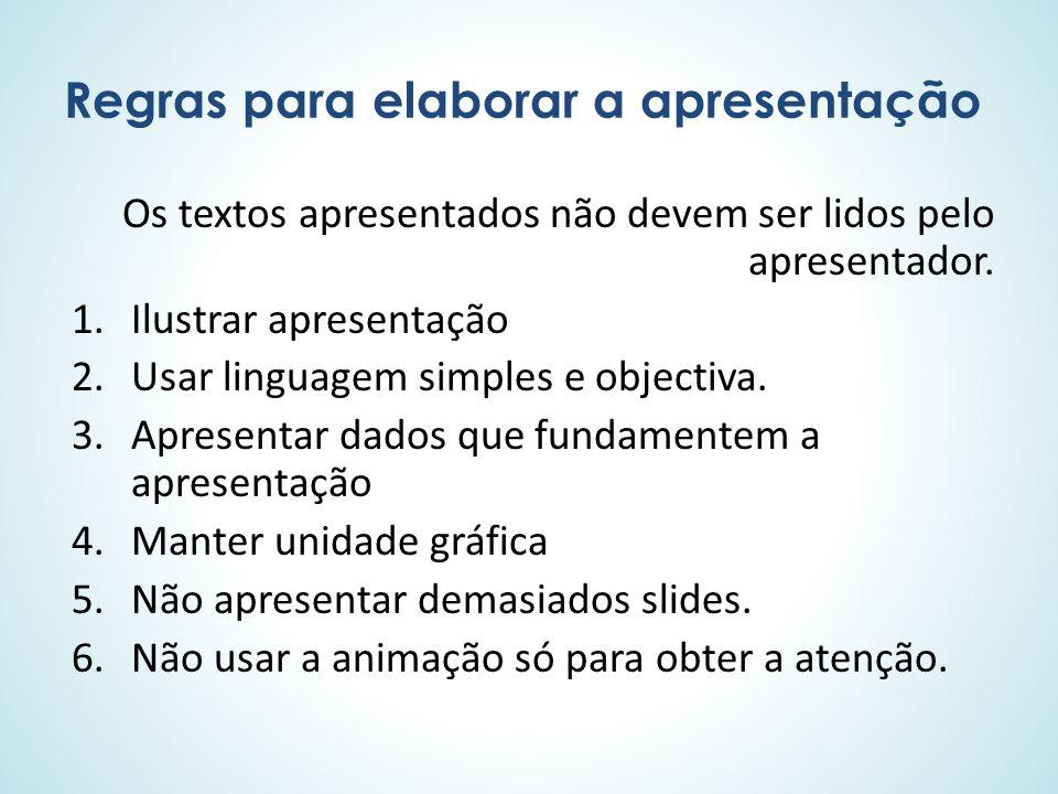 Regras para elaborar a apresentação Os textos apresentados não devem ser lidos pelo apresentador. 1.Ilustrar apresentação 2.Usar linguagem simples e o
