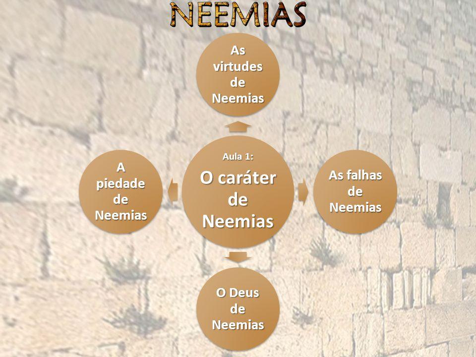 Aula 1: O caráter de Neemias As virtudes de Neemias As falhas de Neemias O Deus de Neemias A piedade de Neemias