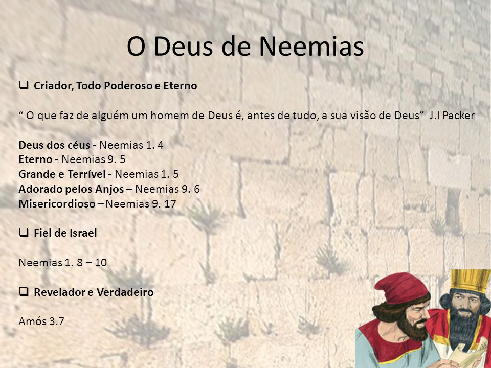 O Deus de Neemias Criador, Todo Poderoso e Eterno O que faz de alguém um homem de Deus é, antes de tudo, a sua visão de Deus J.I Packer Deus dos céus - Neemias 1.