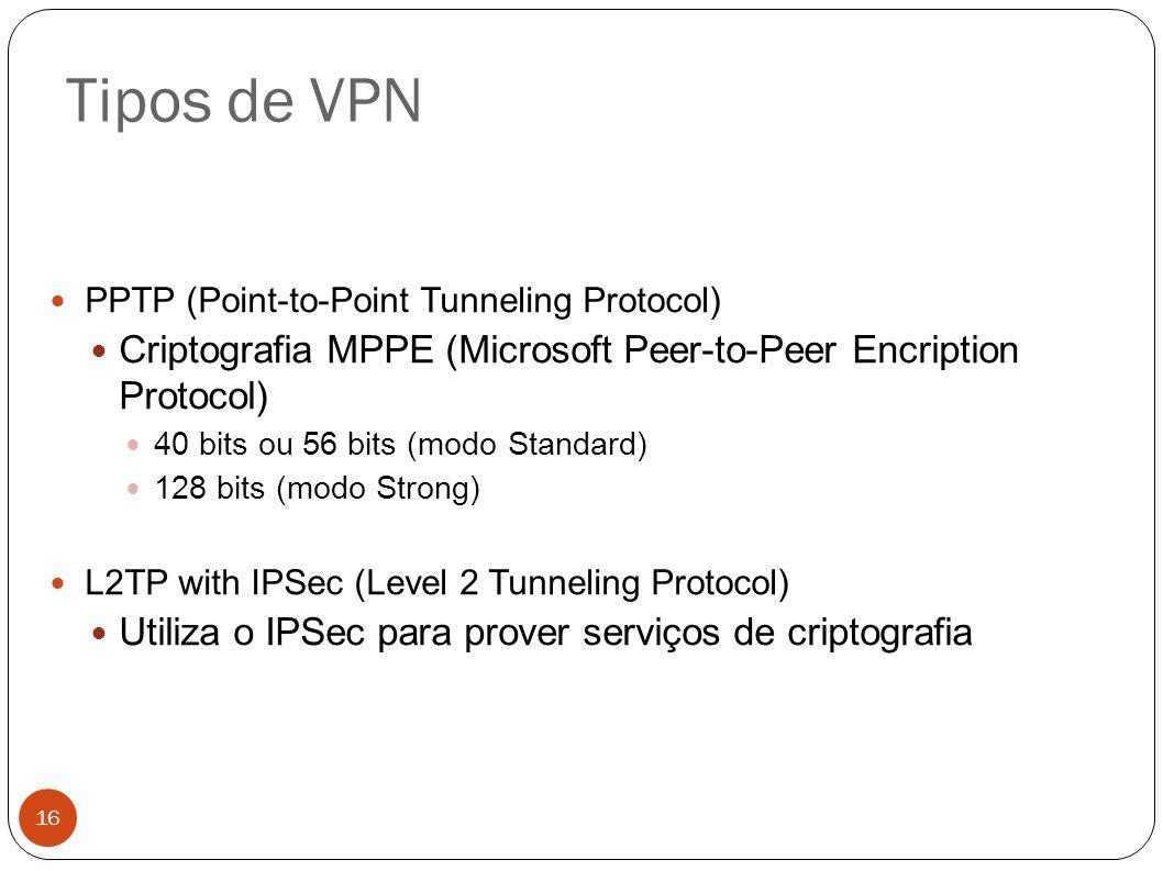 Tipos de VPN 16 PPTP (Point-to-Point Tunneling Protocol) Criptografia MPPE (Microsoft Peer-to-Peer Encription Protocol) 40 bits ou 56 bits (modo Standard) 128 bits (modo Strong) L2TP with IPSec (Level 2 Tunneling Protocol) Utiliza o IPSec para prover serviços de criptografia