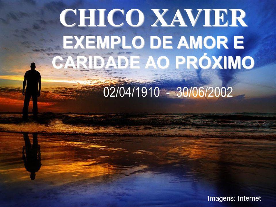 CHICO XAVIER EXEMPLO DE AMOR E CARIDADE AO PRÓXIMO 02/04/1910 - 30/06/2002 Imagens: Internet