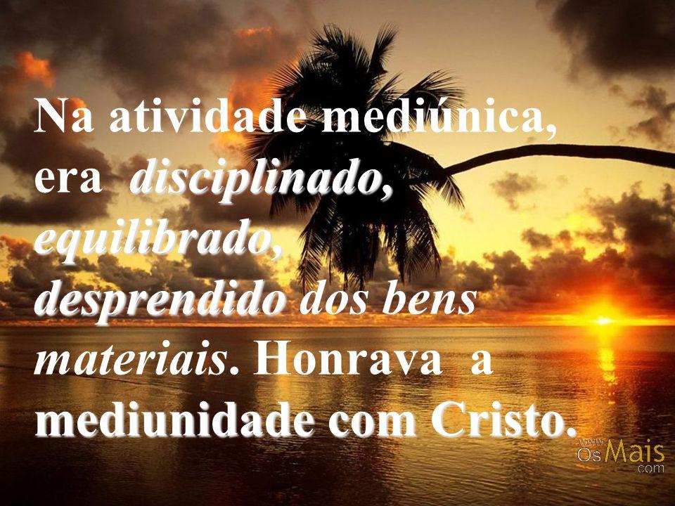 disciplinado, equilibrado, desprendido mediunidade com Cristo. Na atividade mediúnica, era disciplinado, equilibrado, desprendido dos bens materiais.