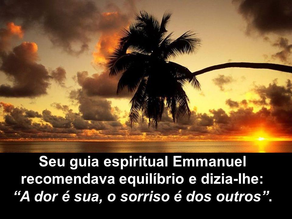 Seu guia espiritual Emmanuel recomendava equilíbrio e dizia-lhe: A dor é sua, o sorriso é dos outros.