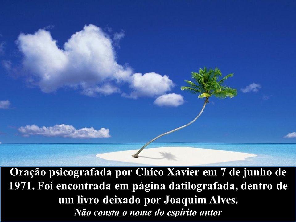 Oração psicografada por Chico Xavier em 7 de junho de 1971. Foi encontrada em página datilografada, dentro de um livro deixado por Joaquim Alves. Não