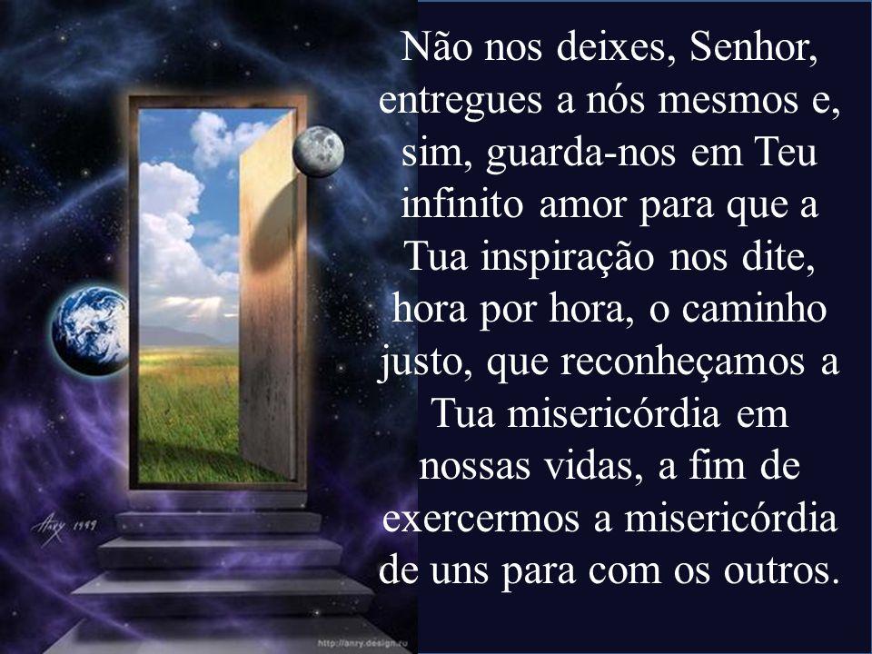 Não nos deixes, Senhor, entregues a nós mesmos e, sim, guarda-nos em Teu infinito amor para que a Tua inspiração nos dite, hora por hora, o caminho ju
