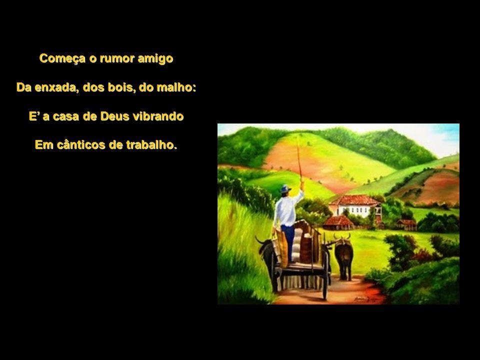 Começa o rumor amigo Da enxada, dos bois, do malho: E a casa de Deus vibrando Em cânticos de trabalho.