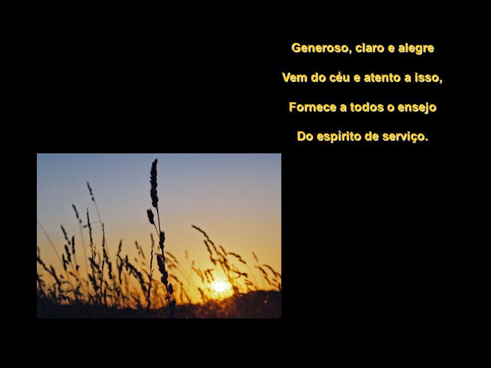 Generoso, claro e alegre Vem do céu e atento a isso, Fornece a todos o ensejo Do espírito de serviço.