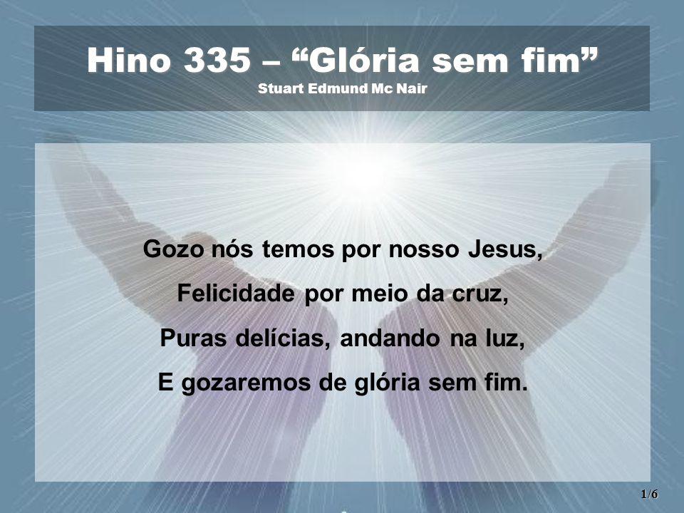 Hino 335 – Glória sem fim Stuart Edmund Mc Nair Gozo nós temos por nosso Jesus, Felicidade por meio da cruz, Puras delícias, andando na luz, E gozaremos de glória sem fim.
